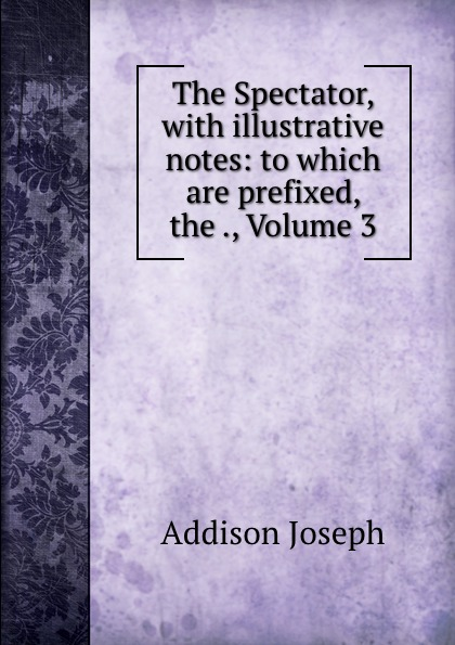 Джозеф Аддисон The Spectator, with illustrative notes: to which are prefixed, the ., Volume 3 ryan j nerve page 3