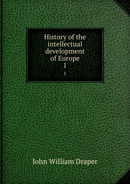 Draper John William History of the intellectual development of Europe. 1 history of the intellectual development of europe volume 1