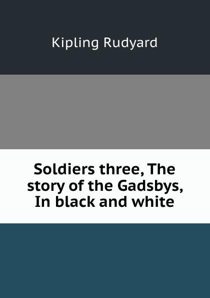 Джозеф Редьярд Киплинг Soldiers three, The story of the Gadsbys, In black and white цена 2017