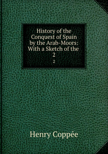 History of the Conquest of Spain by the Arab-Moors: With a Sketch of the . 2