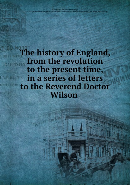 Catherine Sawbridge Macaulay The history of England, from the revolution to the present time, in a series of letters to the Reverend Doctor Wilson