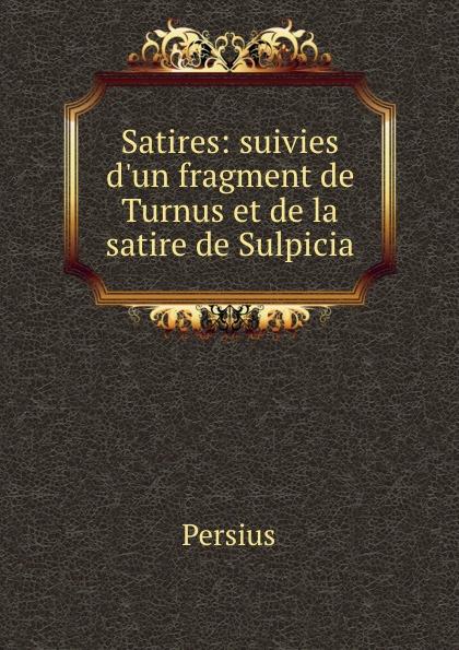 Persius Satires: suivies d.un fragment de Turnus et de la satire de Sulpicia