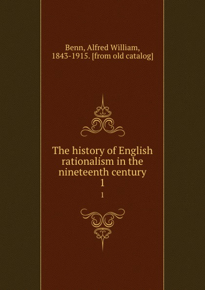 Alfred William Benn The history of English rationalism in the nineteenth century. 1 benn alfred william history of modern philosophy