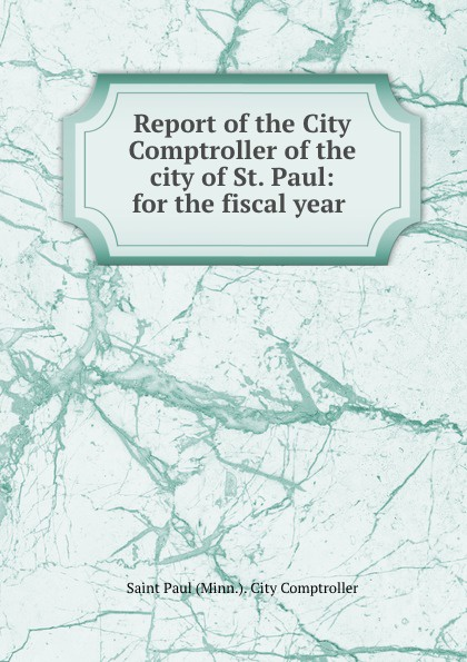 Saint Paul Minn. City Comptroller Report of the City Comptroller of the city of St. Paul: for the fiscal year . the spectacular city