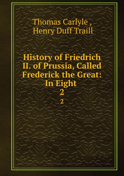 Thomas Carlyle History of Friedrich II. of Prussia, Called Frederick the Great: In Eight . 2 thomas carlyle history of friedrich ii of prussia called frederick the great