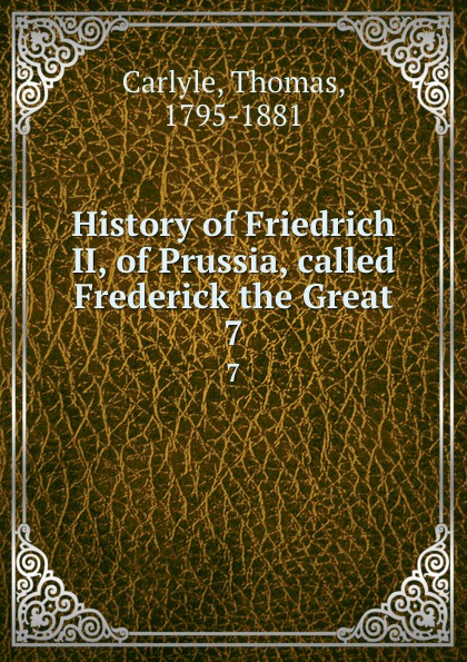 Thomas Carlyle History of Friedrich II, of Prussia, called Frederick the Great. 7 thomas carlyle history of friedrich ii of prussia frederick the great