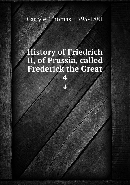 Thomas Carlyle History of Friedrich II, of Prussia, called Frederick the Great. 4 thomas carlyle history of friedrich ii of prussia called frederick the great 4