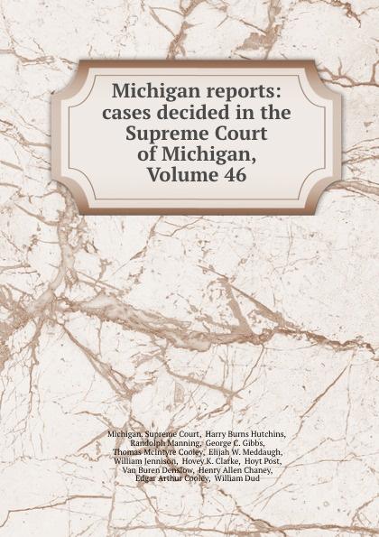 Michigan. Supreme Court Michigan reports: cases decided in the Supreme Court of Michigan, Volume 46