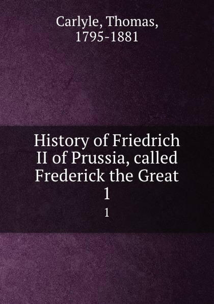 Thomas Carlyle History of Friedrich II of Prussia, called Frederick the Great. 1 thomas carlyle history of friedrich ii of prussia called frederick the great