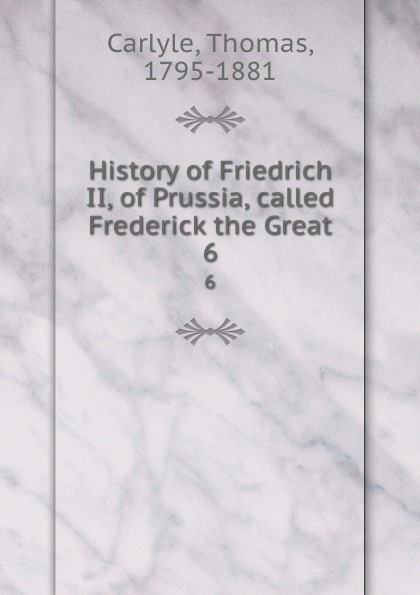 Thomas Carlyle History of Friedrich II, of Prussia, called Frederick the Great. 6 thomas carlyle history of friedrich ii of prussia called frederick the great 4