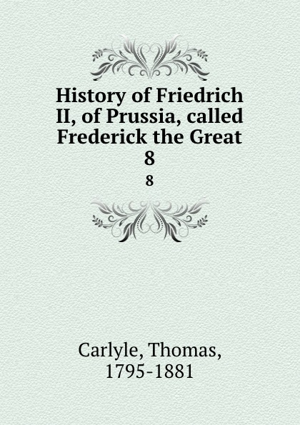 Thomas Carlyle History of Friedrich II, of Prussia, called Frederick the Great. 8 thomas carlyle history of friedrich ii of prussia frederick the great