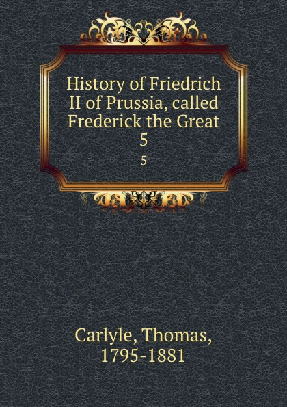 Thomas Carlyle History of Friedrich II of Prussia, called Frederick the Great. 5 thomas carlyle history of friedrich ii of prussia called frederick the great 4