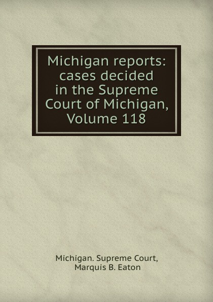 Michigan. Supreme Court Michigan reports: cases decided in the Supreme Court of Michigan, Volume 118
