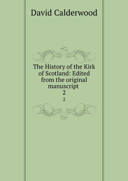 David Calderwood The History of the Kirk of Scotland: Edited from the original manuscript . 2
