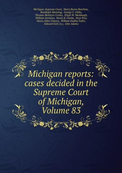 Michigan. Supreme Court Michigan reports: cases decided in the Supreme Court of Michigan, Volume 83