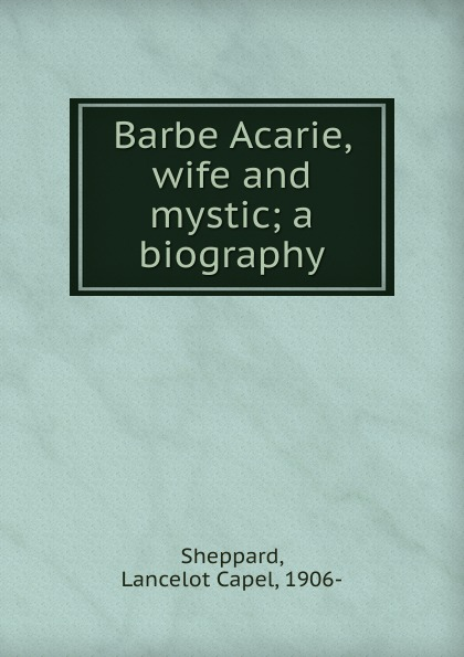 Lancelot Capel Sheppard Barbe Acarie, wife and mystic; a biography