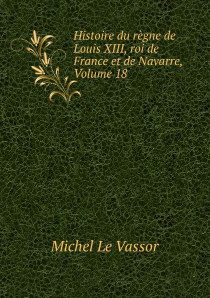 Michel le Vassor Histoire du regne de Louis XIII, roi de France et de Navarre, Volume 18
