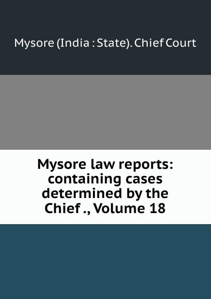 Mysore India State Chief Court Mysore law reports: containing cases determined by the Chief ., Volume 18