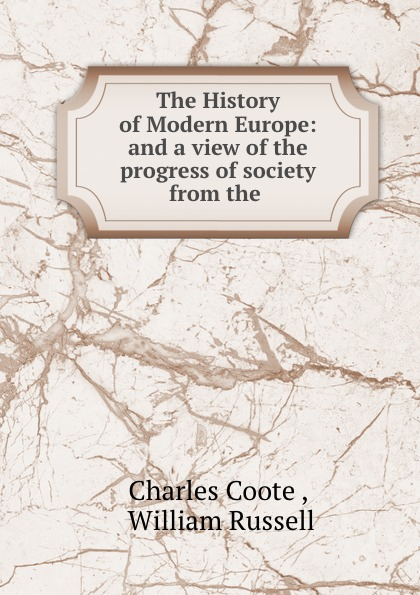 Charles Coote The History of Modern Europe: and a view of the progress of society from the . william russell the history of modern europe with a view of the progress of society from 3