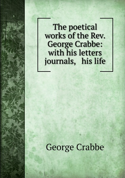 Crabbe George The poetical works of the Rev. George Crabbe: with his letters . journals, . his life crabbe george the life and poetical works of george crabbe