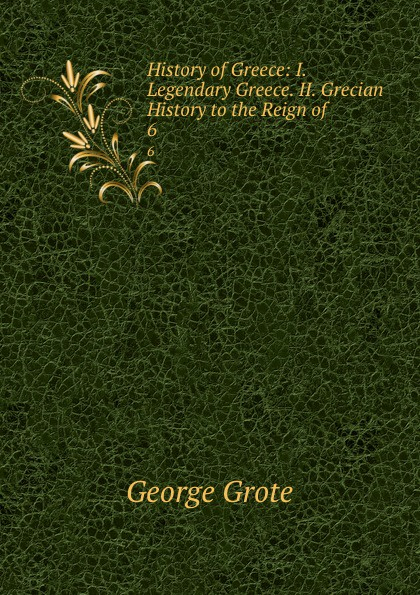 George Grote History of Greece: I. Legendary Greece. II. Grecian History to the Reign of . 6 цена и фото