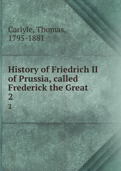 Thomas Carlyle History of Friedrich II of Prussia, called Frederick the Great. 2 thomas carlyle history of friedrich ii of prussia called frederick the great 4