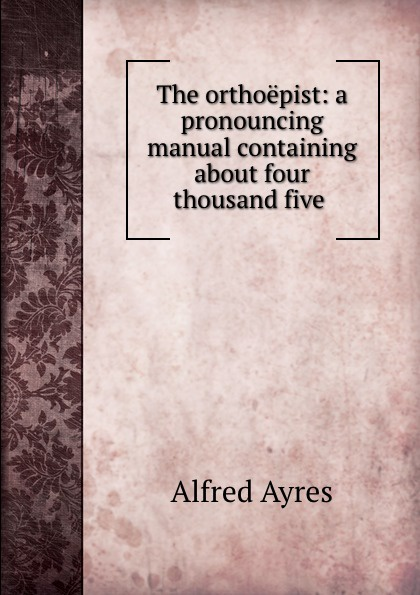 Alfred Ayres The orthoepist: a pronouncing manual containing about four thousand five . ayres alfred the mentor
