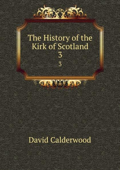 David Calderwood The History of the Kirk of Scotland. 3