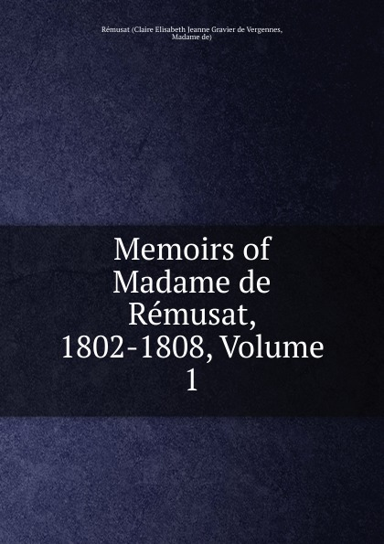 Claire Elisabeth Jeanne Gravier de Vergennes Memoirs of Madame de Remusat, 1802-1808, Volume 1 claire elisabeth jeanne gravier de vergennes memoirs of madame de remusat 1802 1808 volume 2