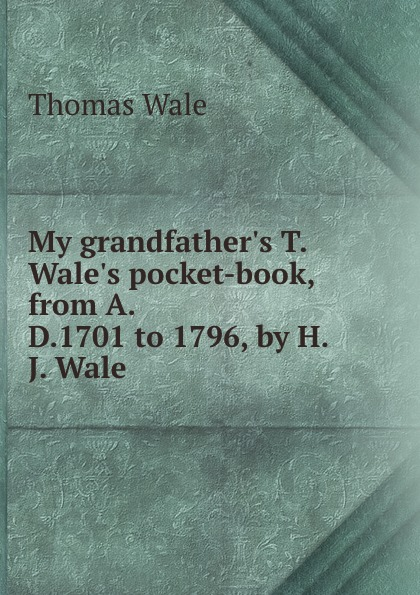 Thomas Wale My grandfather.s T. Wale.s pocket-book, from A.D.1701 to 1796, by H.J. Wale цена и фото
