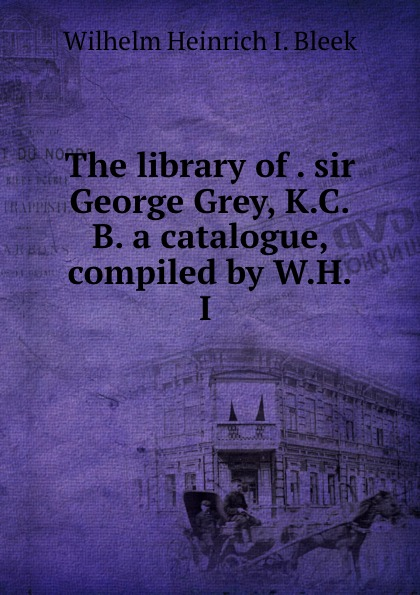 Wilhelm Heinrich I. Bleek The library of . sir George Grey, K.C.B. a catalogue, compiled by W.H.I . wilhelm heinrich immanuel bleek on the origin of language