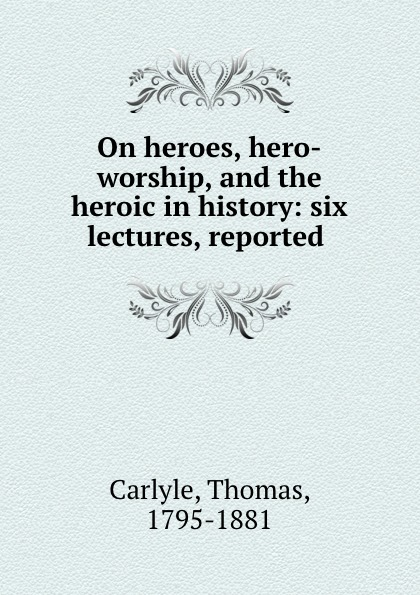 Thomas Carlyle On heroes, hero-worship, and the heroic in history: six lectures, reported . томас карлейль sartor resartus and on heroes hero worship and the heroic in history