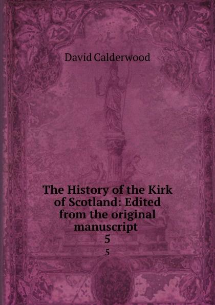 David Calderwood The History of the Kirk of Scotland: Edited from the original manuscript . 5