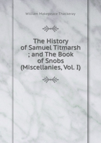 W. M. Thackeray The History of Samuel Titmarsh ; and The Book of Snobs (Miscellanies, Vol. I)