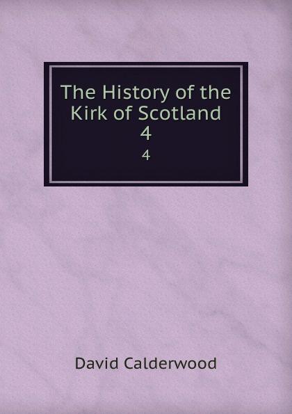 David Calderwood The History of the Kirk of Scotland. 4