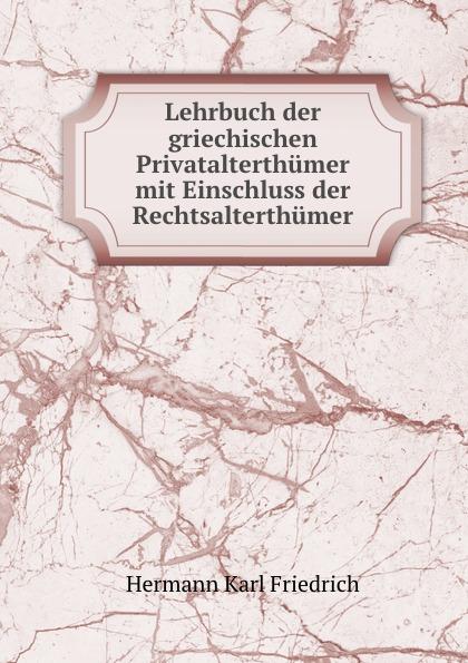 Hermann Karl Friedrich Lehrbuch der griechischen Privatalterthumer mit Einschluss der Rechtsalterthumer hermann karl friedrich lehrbuch der griechischen antiquitaten