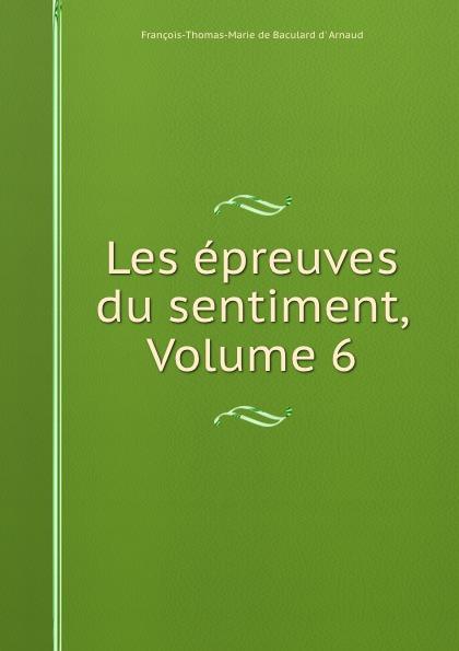 François-Thomas-Marie de Baculard d' Arnaud Les epreuves du sentiment, Volume 6 françois thomas marie de baculard d arnaud fanni ou l heureux repentir