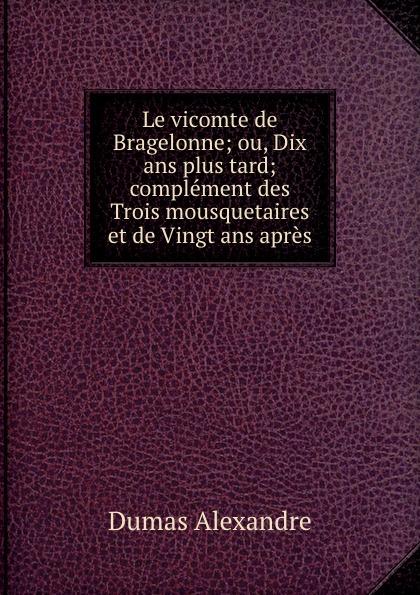 Александр Дюма Le vicomte de Bragelonne; ou, Dix ans plus tard; complement des Trois mousquetaires et de Vingt ans apres. Tome 3 александр дюма le vicomte de bragelonne tome ii