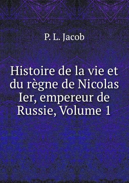 P.L. Jacob Histoire de la vie et du regne de Nicolas Ier, empereur de Russie, Volume 1