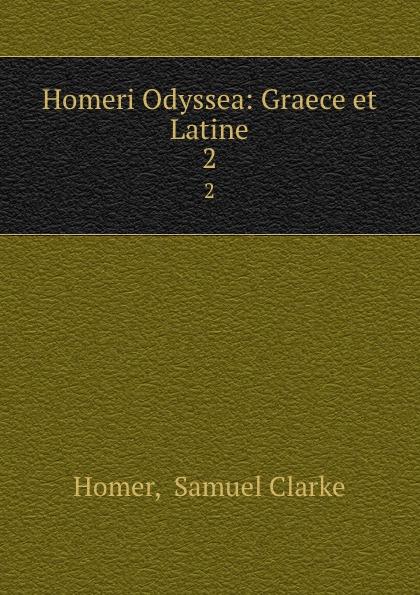 Samuel Clarke Homer Homeri Odyssea: Graece et Latine. 2 homer homer homeri ilias graece et latine vol 2 cum annotationibus classic reprint
