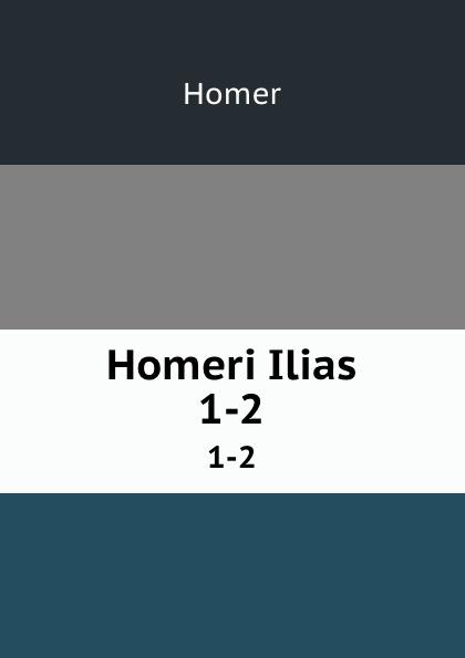Homer Homeri Ilias. 1-2 homer homer homeri ilias graece et latine vol 2 cum annotationibus classic reprint