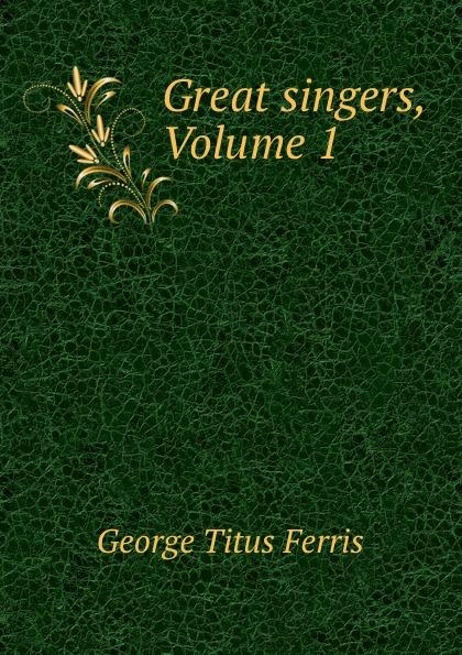 George Titus Ferris Great singers, Volume 1 george titus ferris great singers malibran to titiens