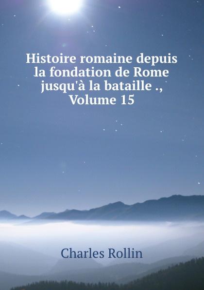 Charles Rollin Histoire romaine depuis la fondation de Rome jusqu.a la bataille ., Volume 15
