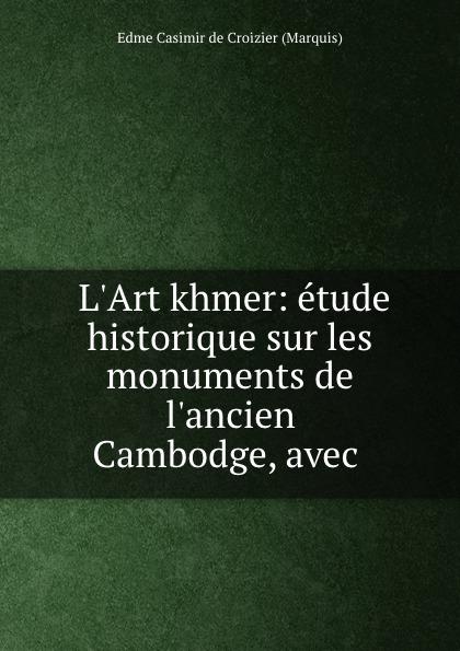 L.Art khmer: etude historique sur les monuments de l.ancien Cambodge, avec .