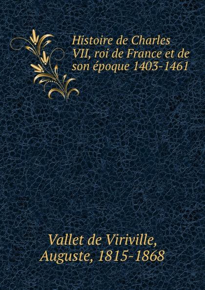Vallet de Viriville Histoire de Charles VII, roi de France et de son epoque 1403-1461