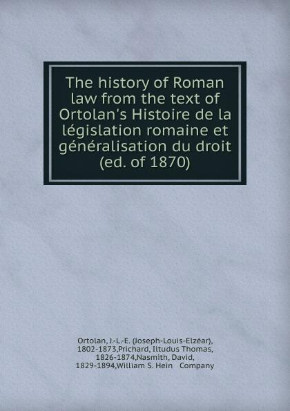 Joseph-Louis-Elzéar Ortolan The history of Roman law from the text of Ortolan.s Histoire de la legislation romaine et generalisation du droit (ed. of 1870)