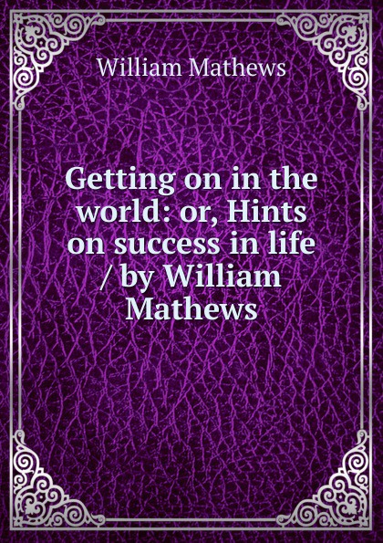 Mathews William Getting on in the world: or, Hints on success in life / by William Mathews ward c s hints on driving