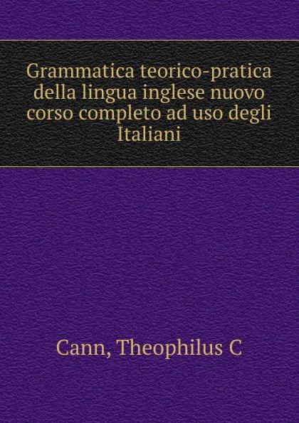 Theophilus C. Cann Grammatica teorico-pratica della lingua inglese nuovo corso completo ad uso degli Italiani theophilus c cann grammatica teorico pratica della lingua inglese nuovo corso completo ad uso