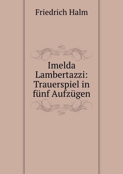 F. Halm Imelda Lambertazzi: Trauerspiel in funf Aufzugen f halm der adept trauerspiel in funf aufzugen german edition