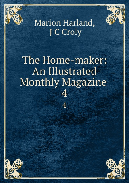 Marion Harland The Home-maker: An Illustrated Monthly Magazine . 4